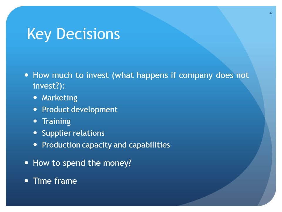 Key Decisions How much to invest (what happens if company does not invest?): Marketing Product development Training Supplier relations Production capa
