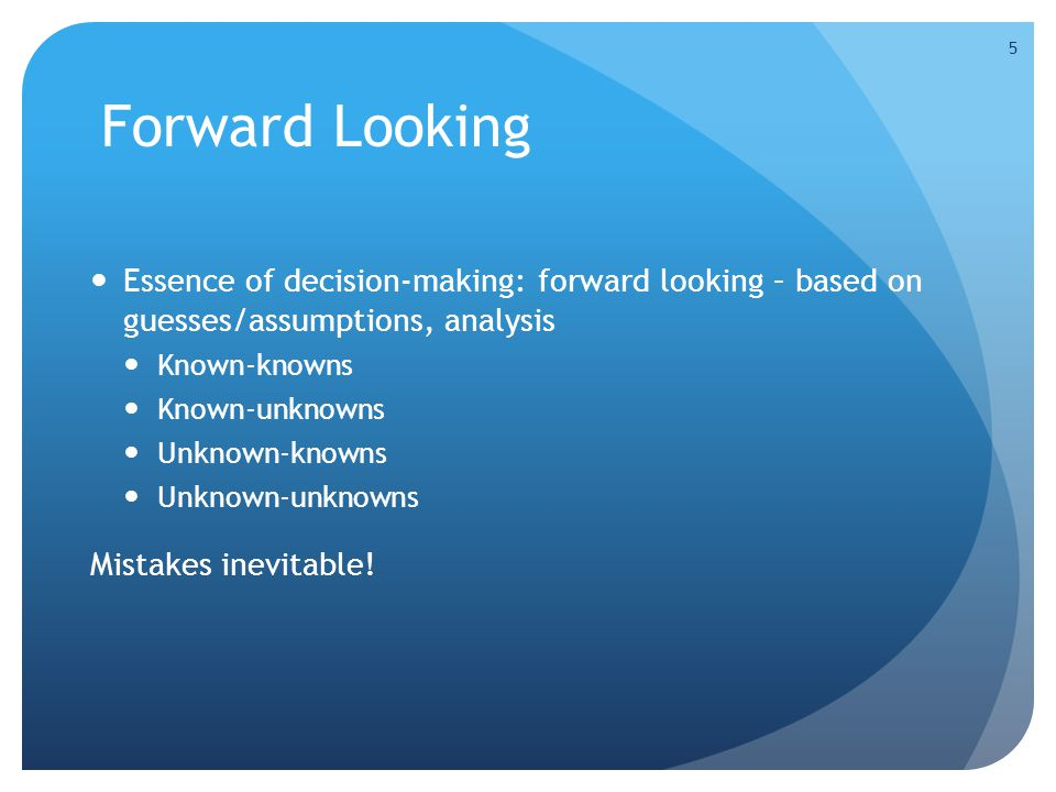 Forward Looking Essence of decision-making: forward looking – based on guesses/assumptions, analysis Known-knowns Known-unknowns Unknown-knowns Unknow