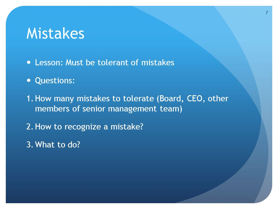 Mistakes Lesson: Must be tolerant of mistakes Questions: 1.How many mistakes to tolerate (Board, CEO, other members of senior management team) 2.How to recognize a mistake.