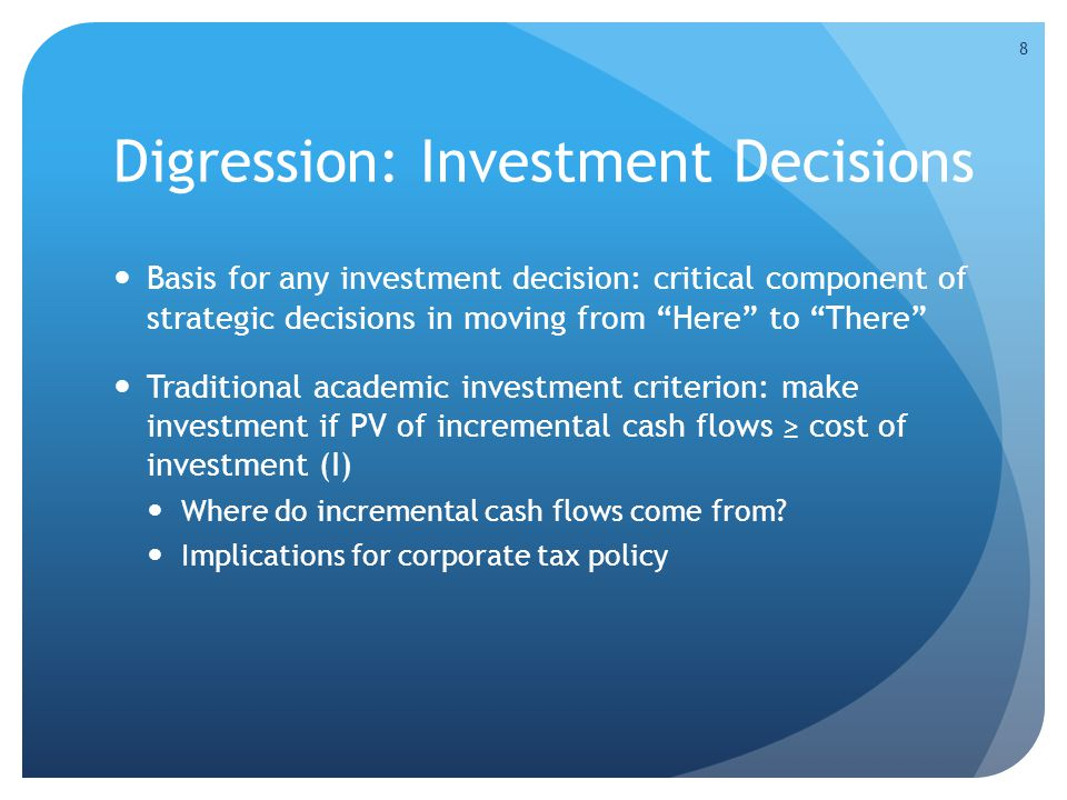 Digression: Investment Decisions Basis for any investment decision: critical component of strategic decisions in moving from Here to There Traditional academic investment criterion: make investment if PV of incremental cash flows ≥ cost of investment (I) Where do incremental cash flows come from.