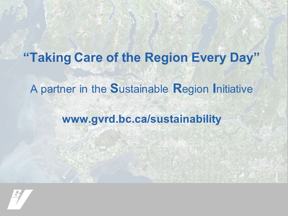 Taking Care of the Region Every Day A partner in the S ustainable R egion I nitiative www.gvrd.bc.ca/sustainability