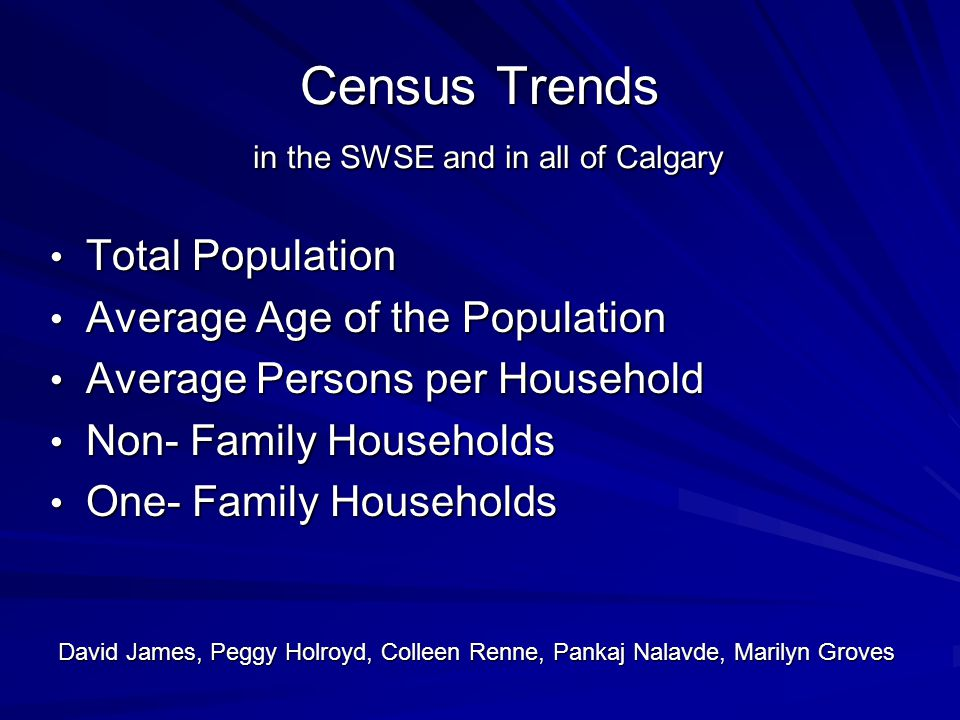 Census Trends in the SWSE and in all of Calgary Total Population Total Population Average Age of the Population Average Age of the Population Average Persons per Household Average Persons per Household Non- Family Households Non- Family Households One- Family Households One- Family Households David James, Peggy Holroyd, Colleen Renne, Pankaj Nalavde, Marilyn Groves