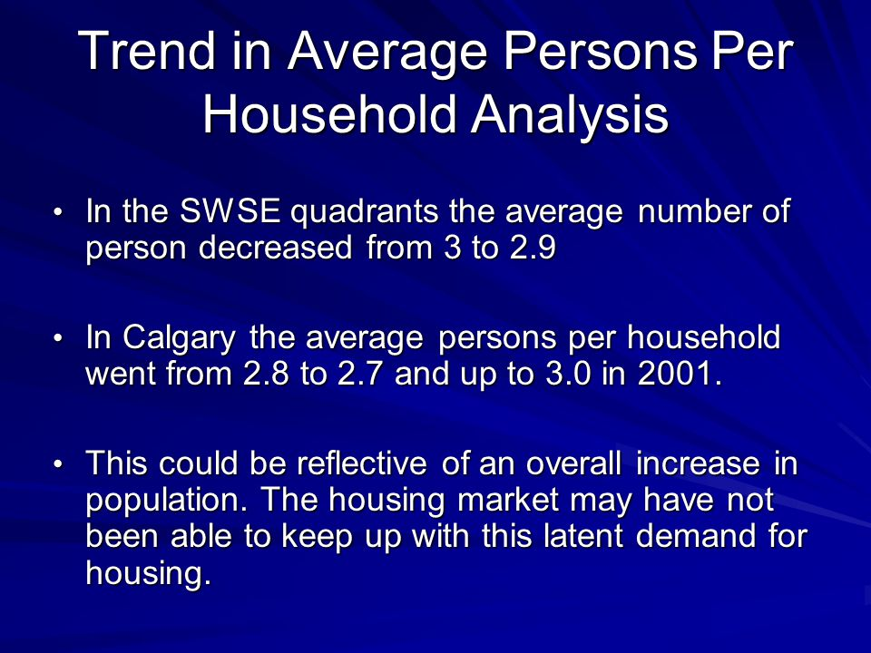 Trend in Average Persons Per Household Analysis In the SWSE quadrants the average number of person decreased from 3 to 2.9 In the SWSE quadrants the average number of person decreased from 3 to 2.9 In Calgary the average persons per household went from 2.8 to 2.7 and up to 3.0 in 2001.