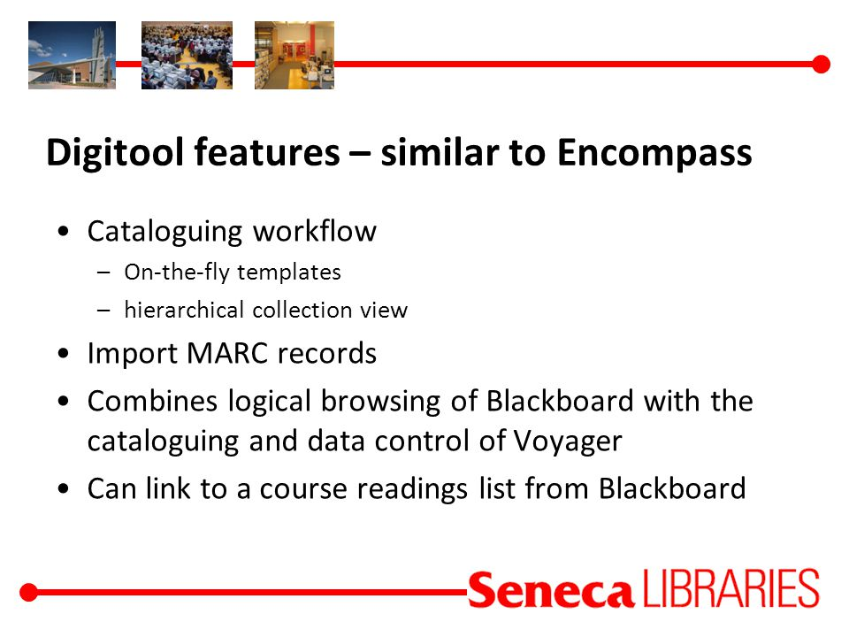 Digitool features – similar to Encompass Cataloguing workflow –On-the-fly templates –hierarchical collection view Import MARC records Combines logical browsing of Blackboard with the cataloguing and data control of Voyager Can link to a course readings list from Blackboard