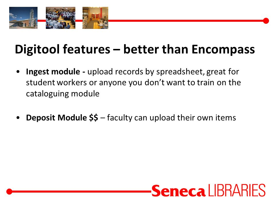 Digitool features – better than Encompass Ingest module - upload records by spreadsheet, great for student workers or anyone you don't want to train on the cataloguing module Deposit Module $$ – faculty can upload their own items
