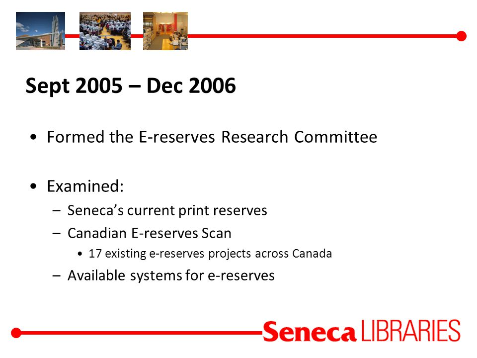 Sept 2005 – Dec 2006 Formed the E-reserves Research Committee Examined: –Seneca's current print reserves –Canadian E-reserves Scan 17 existing e-reserves projects across Canada –Available systems for e-reserves