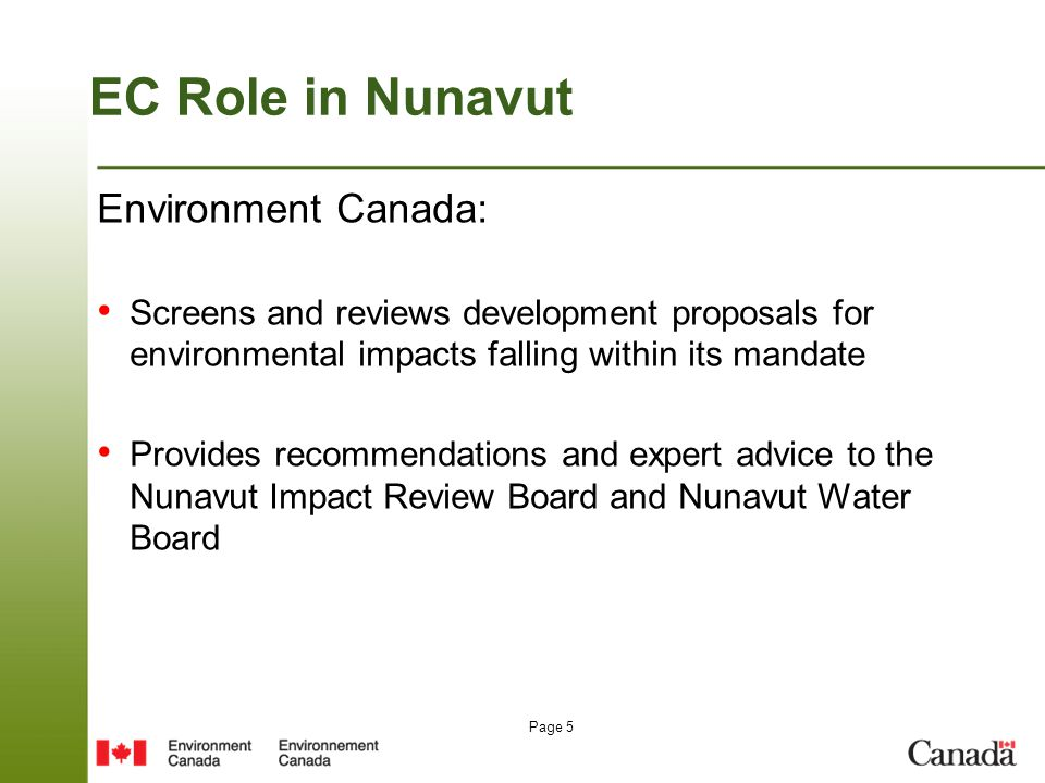 Page 5 EC Role in Nunavut Environment Canada: Screens and reviews development proposals for environmental impacts falling within its mandate Provides