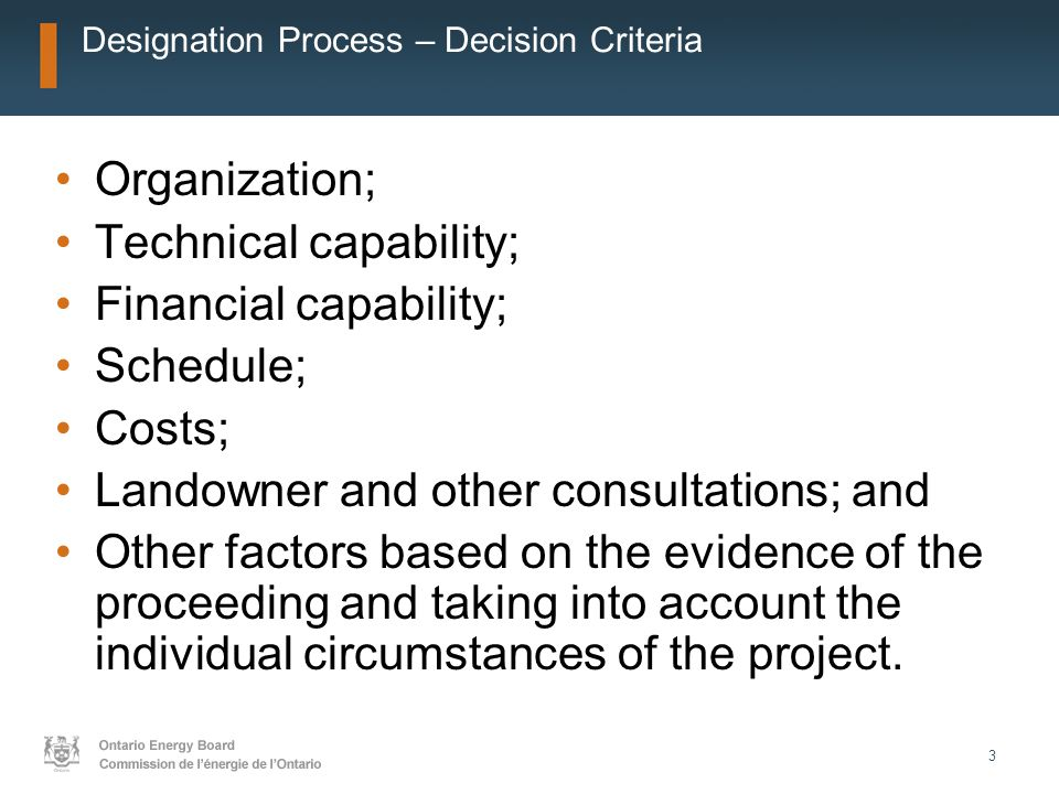 3 Designation Process – Decision Criteria Organization; Technical capability; Financial capability; Schedule; Costs; Landowner and other consultations; and Other factors based on the evidence of the proceeding and taking into account the individual circumstances of the project.