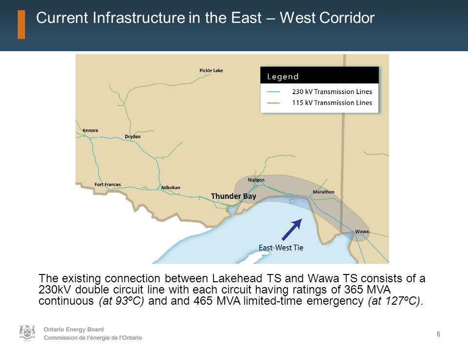 6 Current Infrastructure in the East – West Corridor The existing connection between Lakehead TS and Wawa TS consists of a 230kV double circuit line with each circuit having ratings of 365 MVA continuous (at 93ºC) and and 465 MVA limited-time emergency (at 127ºC).