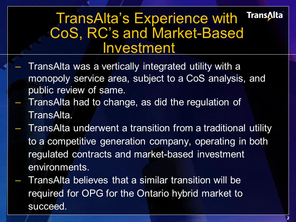 2 TransAlta's Experience with CoS, RC's and Market-Based Investment –TransAlta was a vertically integrated utility with a monopoly service area, subject to a CoS analysis, and public review of same.