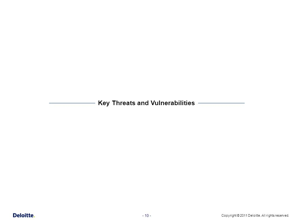 - 10 - Copyright © 2011 Deloitte. All rights reserved. Key Threats and Vulnerabilities