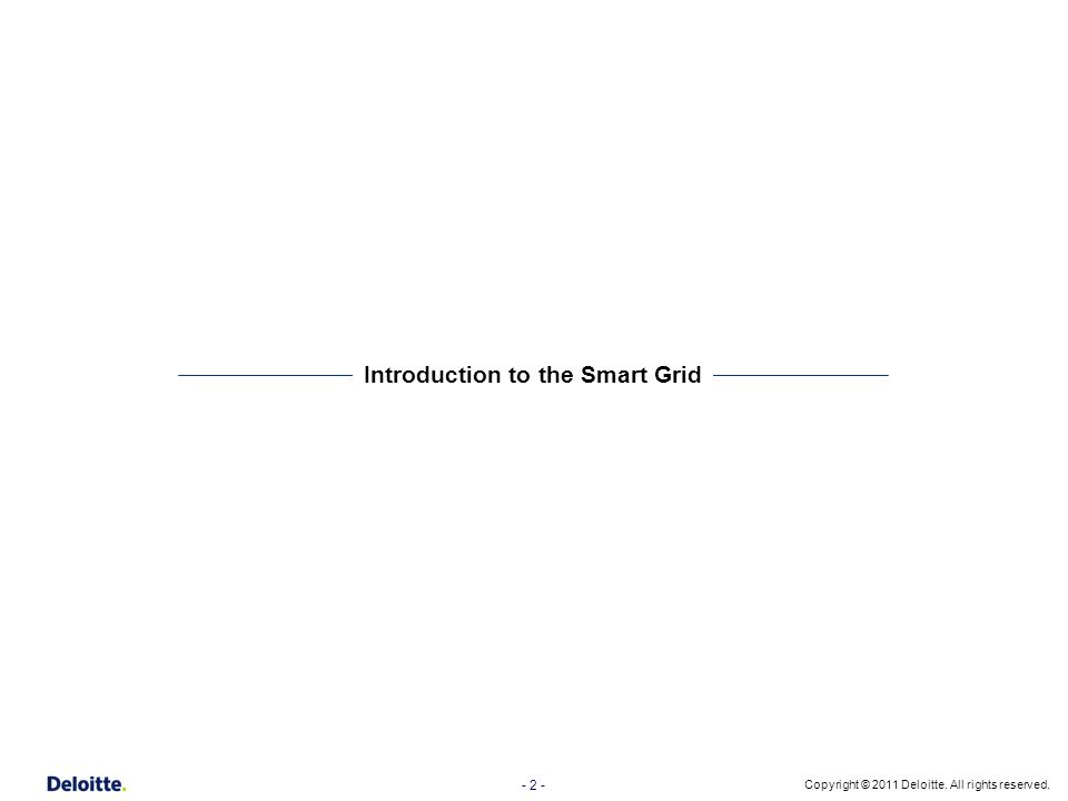 - 2 - Copyright © 2011 Deloitte. All rights reserved. Introduction to the Smart Grid