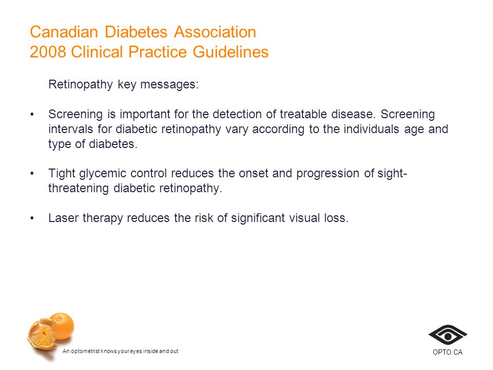 An optometrist knows your eyes inside and out OPTO.CA Canadian Diabetes Association 2008 Clinical Practice Guidelines Retinopathy key messages: Screening is important for the detection of treatable disease.