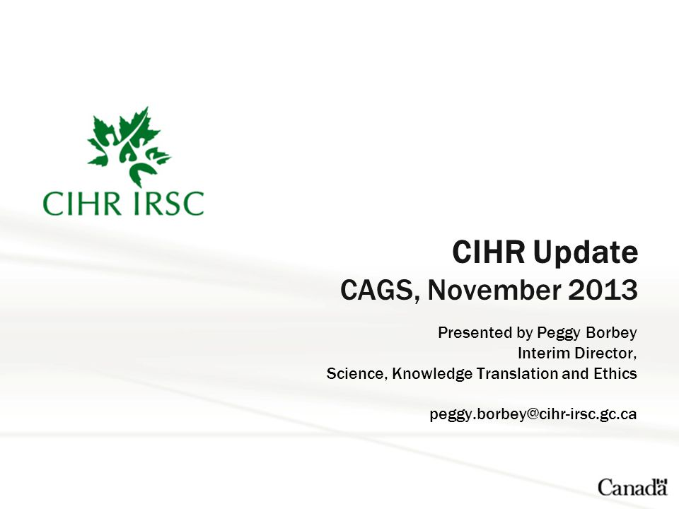 CIHR Update CAGS, November 2013 Presented by Peggy Borbey Interim Director, Science, Knowledge Translation and Ethics peggy.borbey@cihr-irsc.gc.ca