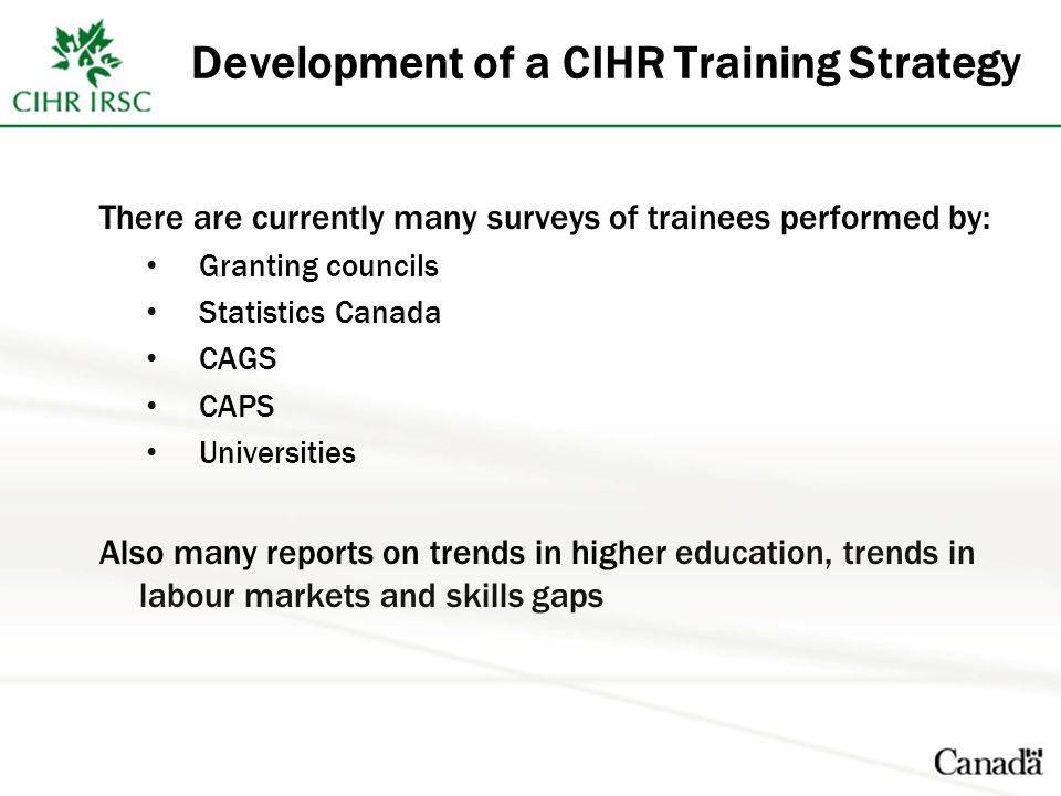 Development of a CIHR Training Strategy There are currently many surveys of trainees performed by: Granting councils Statistics Canada CAGS CAPS Unive
