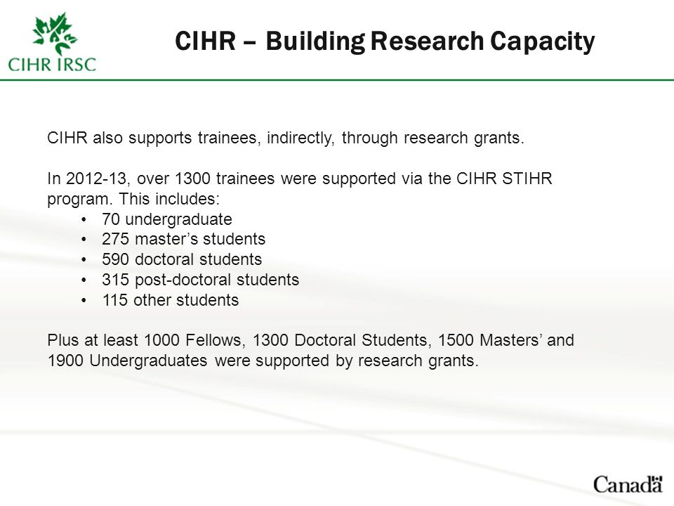 CIHR also supports trainees, indirectly, through research grants. In 2012-13, over 1300 trainees were supported via the CIHR STIHR program. This inclu