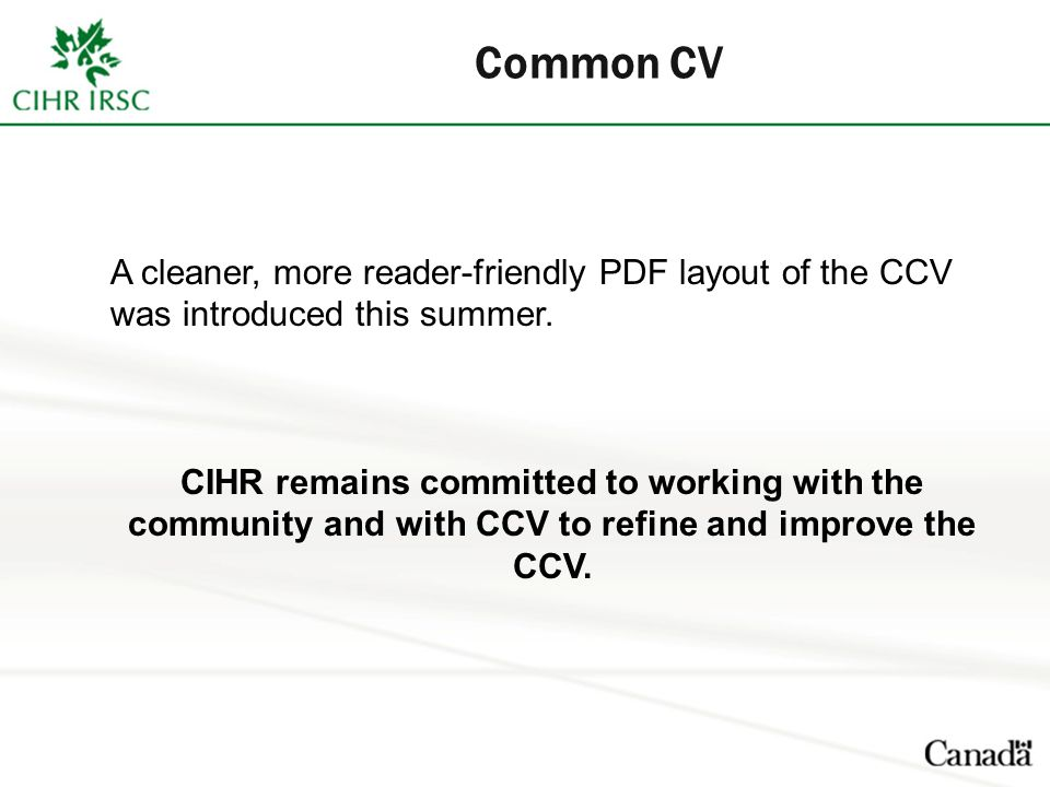 Common CV A cleaner, more reader-friendly PDF layout of the CCV was introduced this summer. CIHR remains committed to working with the community and w