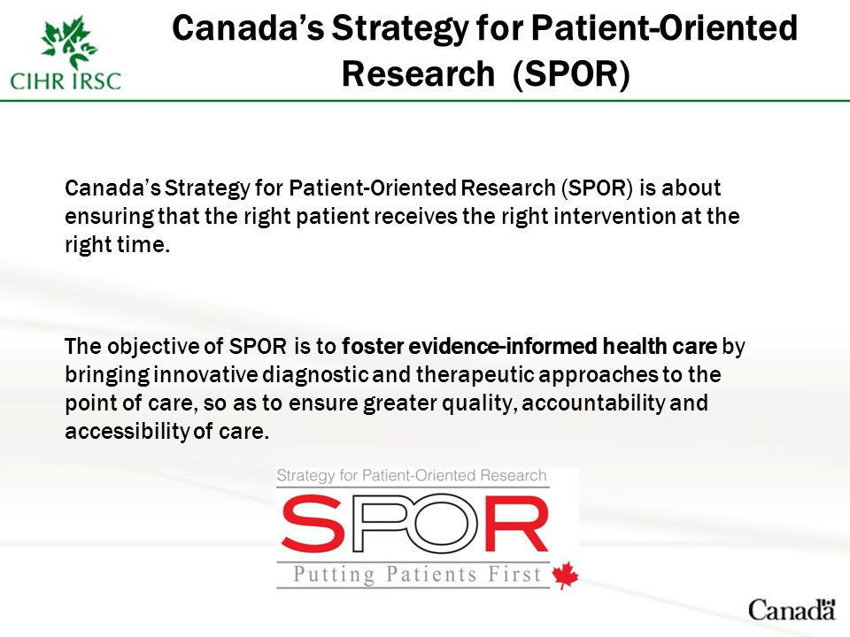 Canada's Strategy for Patient-Oriented Research (SPOR) Canada's Strategy for Patient-Oriented Research (SPOR) is about ensuring that the right patient receives the right intervention at the right time.