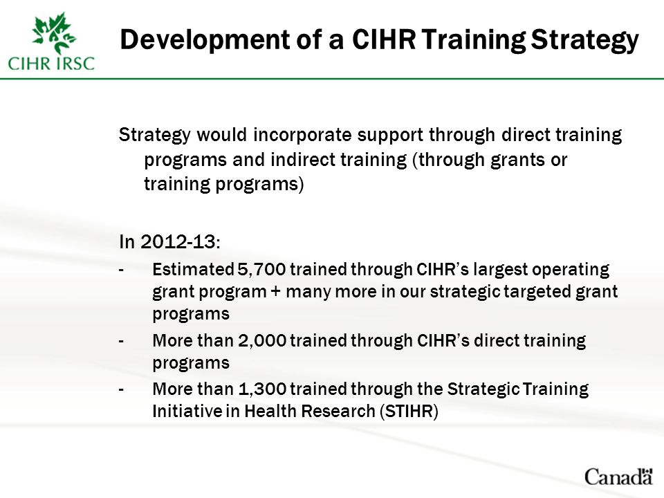 Development of a CIHR Training Strategy Strategy would incorporate support through direct training programs and indirect training (through grants or training programs) In : -Estimated 5,700 trained through CIHR's largest operating grant program + many more in our strategic targeted grant programs -More than 2,000 trained through CIHR's direct training programs -More than 1,300 trained through the Strategic Training Initiative in Health Research (STIHR)