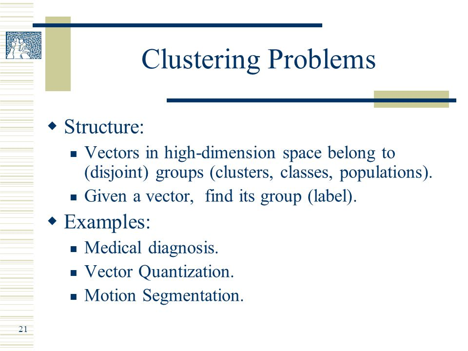 21 Clustering Problems  Structure: Vectors in high-dimension space belong to (disjoint) groups (clusters, classes, populations).