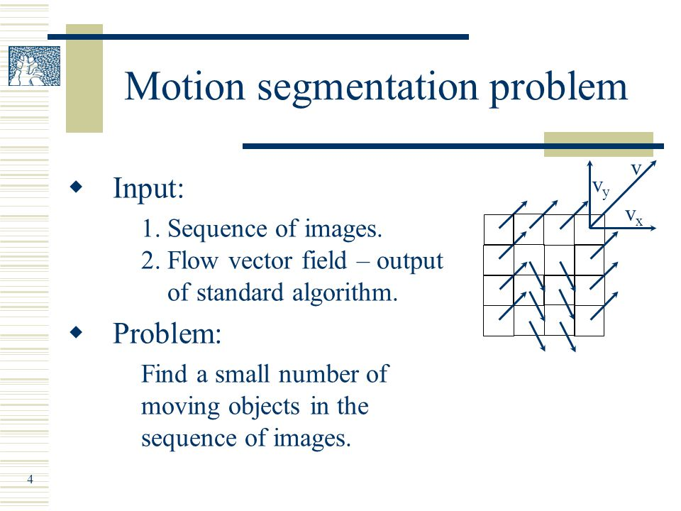 4 Motion segmentation problem  Input: 1. Sequence of images.