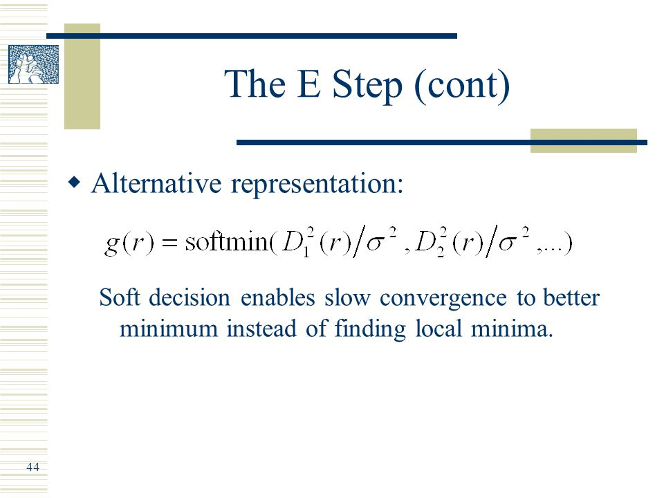 44 The E Step (cont)  Alternative representation: Soft decision enables slow convergence to better minimum instead of finding local minima.