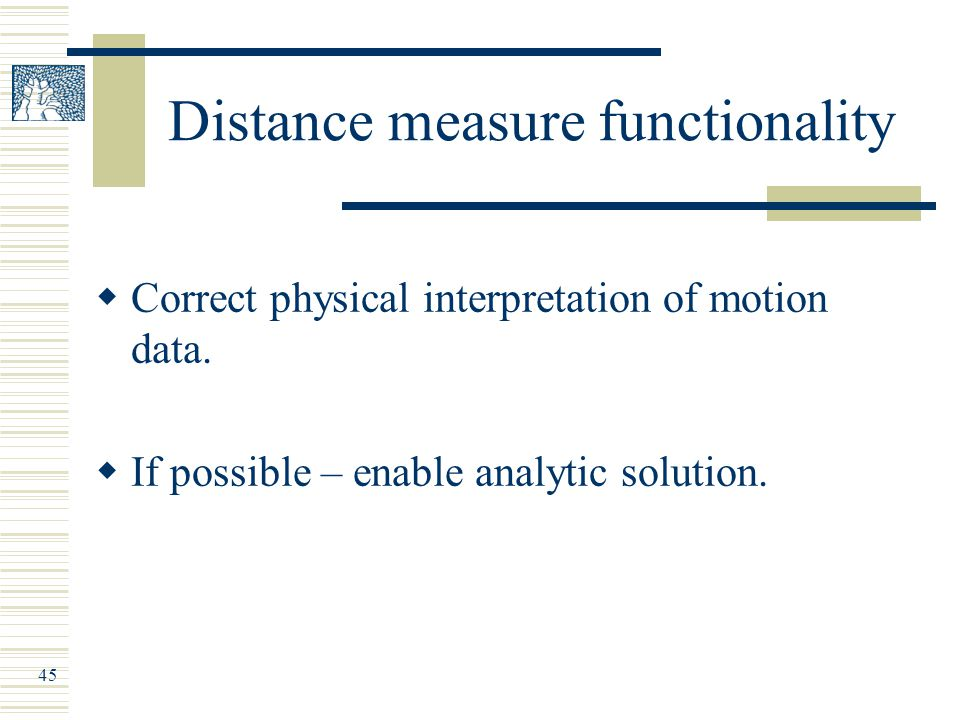 45 Distance measure functionality  Correct physical interpretation of motion data.