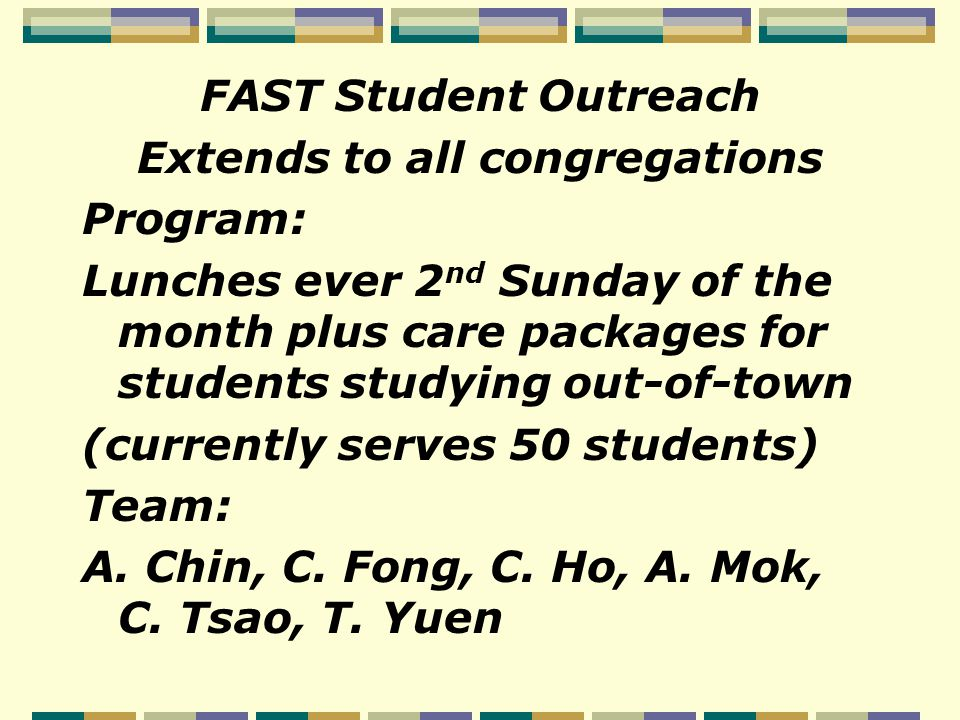 FAST Student Outreach Extends to all congregations Program: Lunches ever 2 nd Sunday of the month plus care packages for students studying out-of-town (currently serves 50 students) Team: A.
