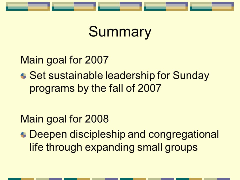 Summary Main goal for 2007 Set sustainable leadership for Sunday programs by the fall of 2007 Main goal for 2008 Deepen discipleship and congregational life through expanding small groups