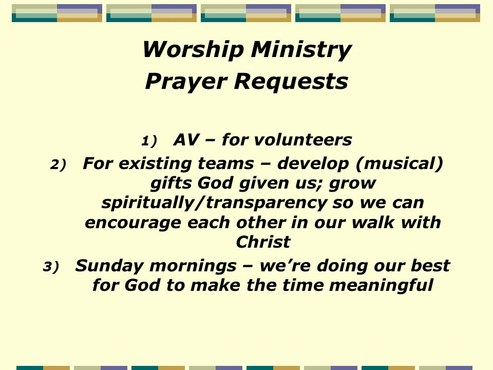 Worship Ministry Prayer Requests 1) AV – for volunteers 2) For existing teams – develop (musical) gifts God given us; grow spiritually/transparency so we can encourage each other in our walk with Christ 3) Sunday mornings – we're doing our best for God to make the time meaningful