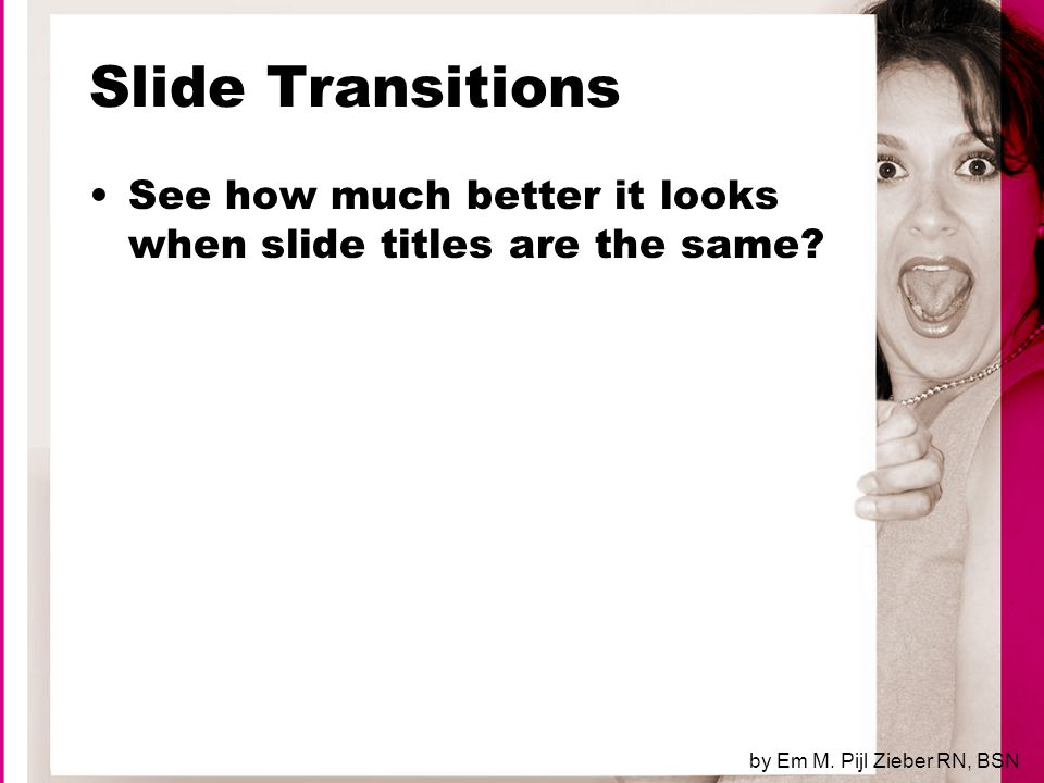 Slide Transitions, cont'd Cont and cont'd are simply incorrect Note that your title is still messed up (smaller font to accommodate cont'd ) Slide titles should be the same from slide to slide by Em M.