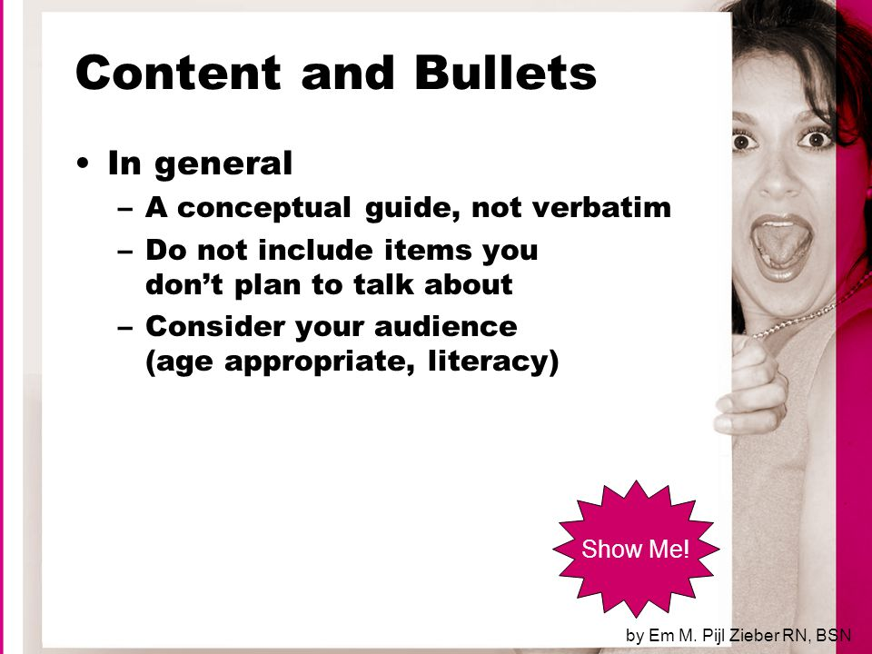 Content and Bullets In general –Brevity (less is more) –Maximum 5 points per slide –Bullets –Hierarchical organization by Em M.