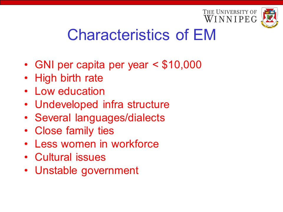 Characteristics of EM GNI per capita per year < $10,000 High birth rate Low education Undeveloped infra structure Several languages/dialects Close family ties Less women in workforce Cultural issues Unstable government