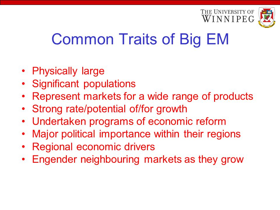 Common Traits of Big EM Physically large Significant populations Represent markets for a wide range of products Strong rate/potential of/for growth Undertaken programs of economic reform Major political importance within their regions Regional economic drivers Engender neighbouring markets as they grow