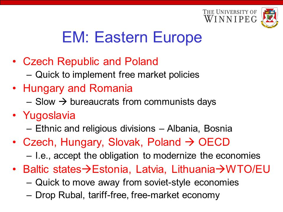 EM: Eastern Europe Czech Republic and Poland –Quick to implement free market policies Hungary and Romania –Slow  bureaucrats from communists days Yugoslavia –Ethnic and religious divisions – Albania, Bosnia Czech, Hungary, Slovak, Poland  OECD –I.e., accept the obligation to modernize the economies Baltic states  Estonia, Latvia, Lithuania  WTO/EU –Quick to move away from soviet-style economies –Drop Rubal, tariff-free, free-market economy