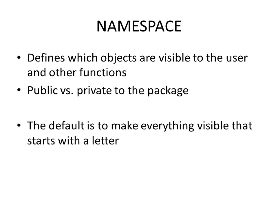 NAMESPACE Defines which objects are visible to the user and other functions Public vs.