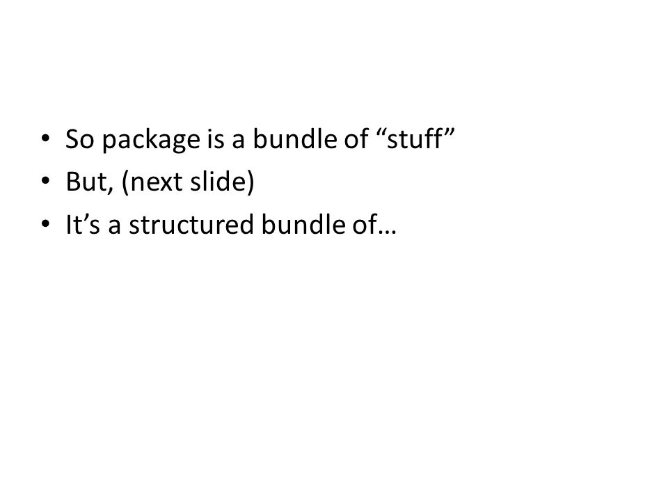 So package is a bundle of stuff But, (next slide) It's a structured bundle of…