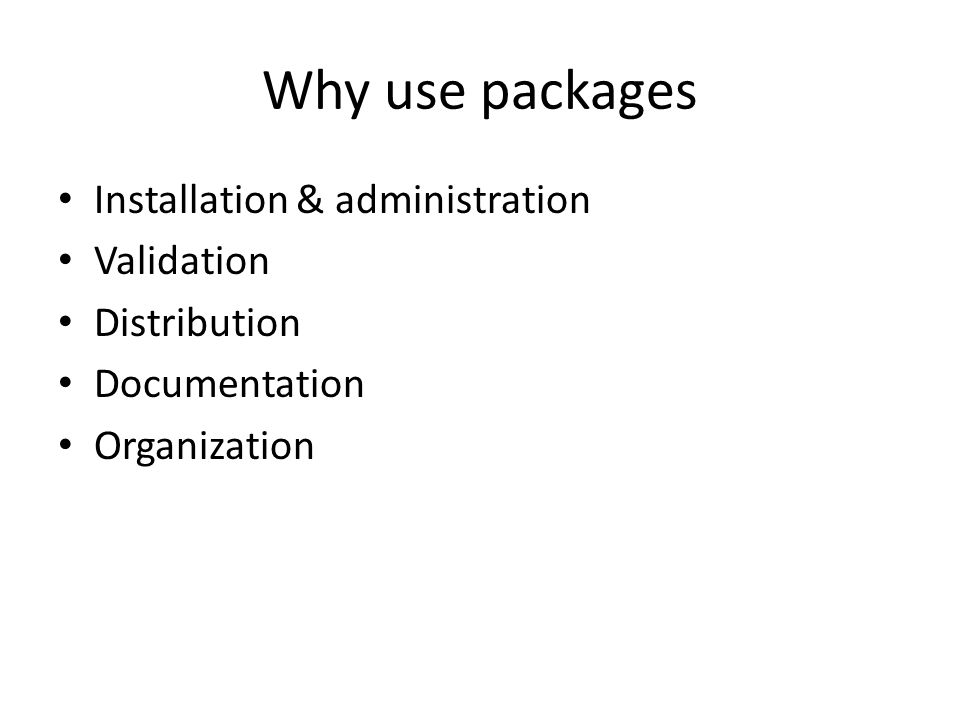 Why use packages Installation & administration Validation Distribution Documentation Organization