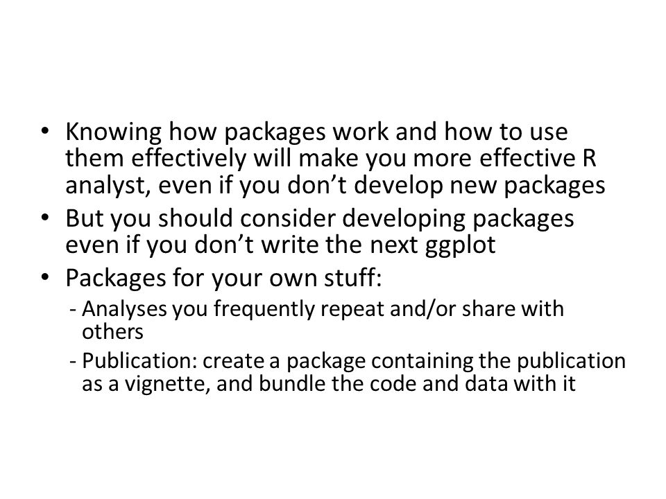 Knowing how packages work and how to use them effectively will make you more effective R analyst, even if you don't develop new packages But you should consider developing packages even if you don't write the next ggplot Packages for your own stuff: -Analyses you frequently repeat and/or share with others -Publication: create a package containing the publication as a vignette, and bundle the code and data with it