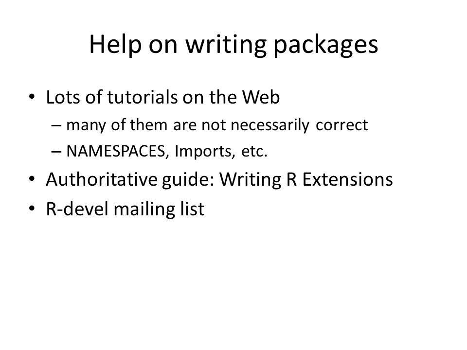 Help on writing packages Lots of tutorials on the Web – many of them are not necessarily correct – NAMESPACES, Imports, etc.