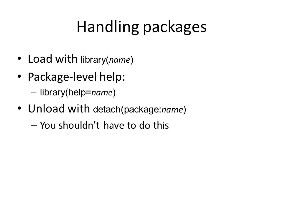 Handling packages Load with library( name ) Package-level help: –library(help= name ) Unload with detach(package: name ) – You shouldn't have to do this