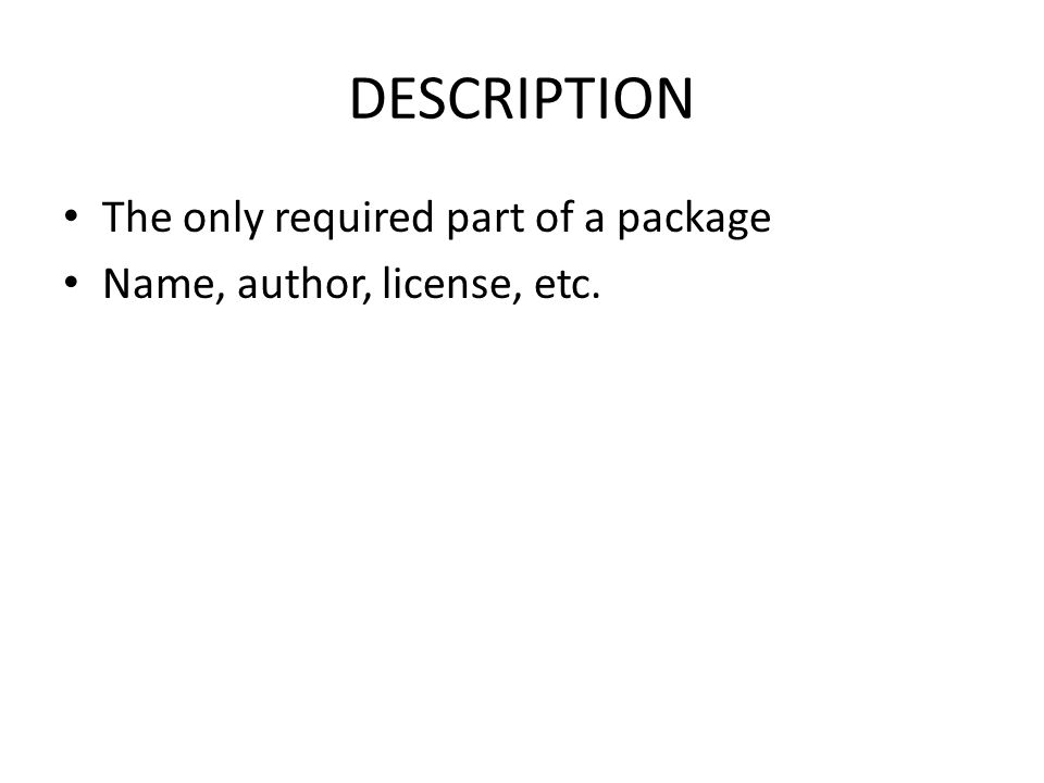DESCRIPTION The only required part of a package Name, author, license, etc.
