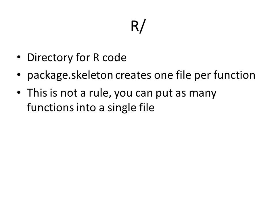 R/ Directory for R code package.skeleton creates one file per function This is not a rule, you can put as many functions into a single file