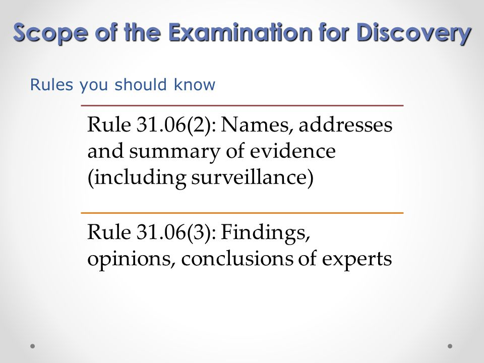 Scope of the Examination for Discovery Rule 31.06(2): Names, addresses and summary of evidence (including surveillance) Rule 31.06(3): Findings, opinions, conclusions of experts Rules you should know