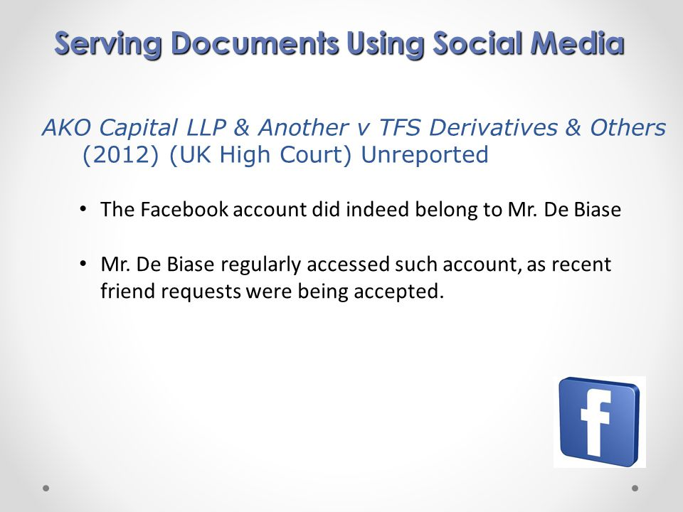 Serving Documents Using Social Media AKO Capital LLP & Another v TFS Derivatives & Others (2012) (UK High Court) Unreported The Facebook account did indeed belong to Mr.