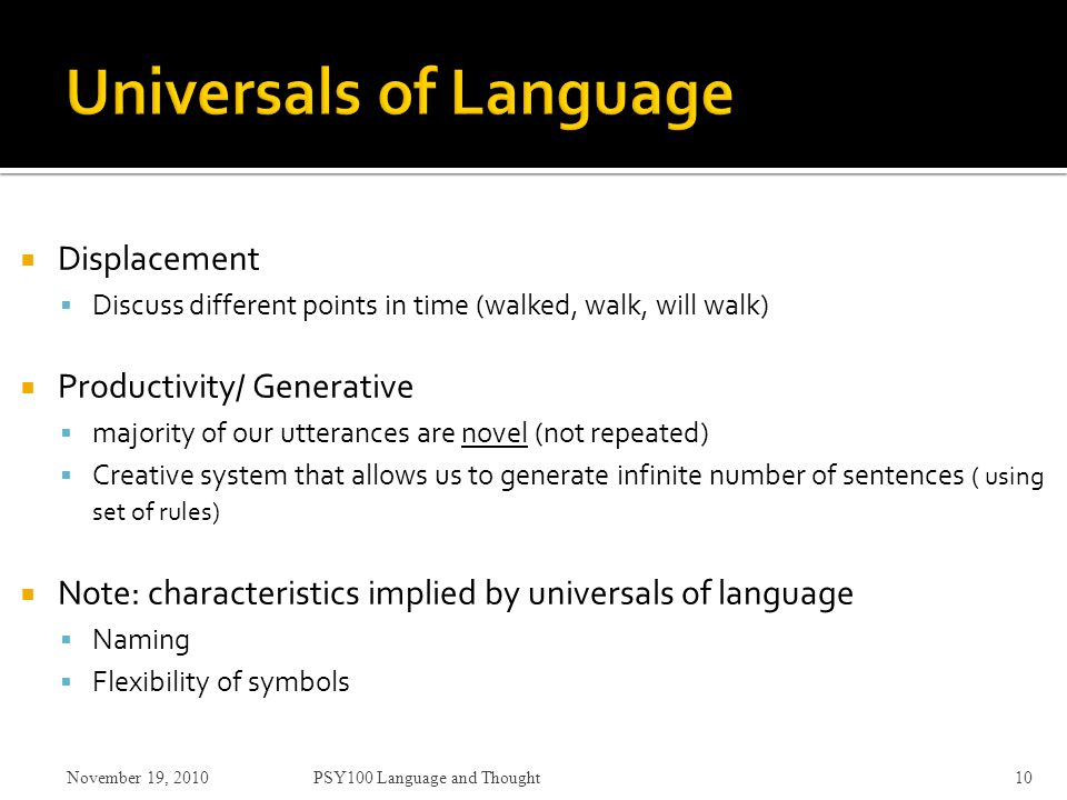  Displacement  Discuss different points in time (walked, walk, will walk)  Productivity/ Generative  majority of our utterances are novel (not repeated)  Creative system that allows us to generate infinite number of sentences ( using set of rules)  Note: characteristics implied by universals of language  Naming  Flexibility of symbols November 19, 2010PSY100 Language and Thought10