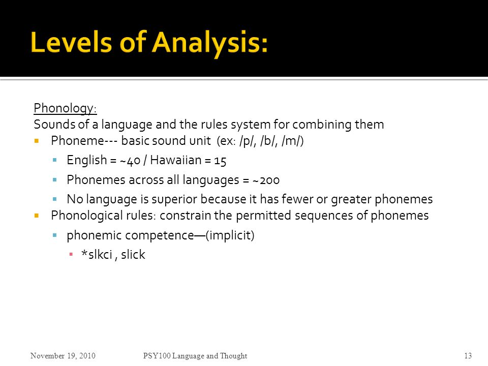 Phonology: Sounds of a language and the rules system for combining them  Phoneme--- basic sound unit (ex: /p/, /b/, /m/)  English = ~40 / Hawaiian = 15  Phonemes across all languages = ~200  No language is superior because it has fewer or greater phonemes  Phonological rules: constrain the permitted sequences of phonemes  phonemic competence—(implicit) ▪ *slkci, slick November 19, 2010PSY100 Language and Thought13