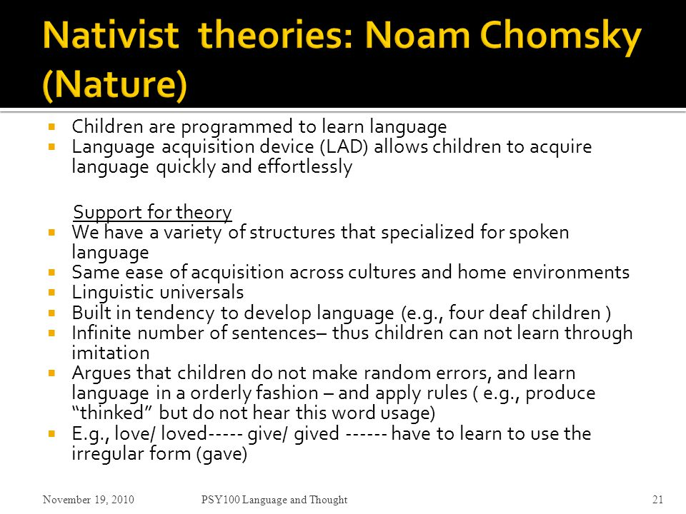  Children are programmed to learn language  Language acquisition device (LAD) allows children to acquire language quickly and effortlessly Support for theory  We have a variety of structures that specialized for spoken language  Same ease of acquisition across cultures and home environments  Linguistic universals  Built in tendency to develop language (e.g., four deaf children )  Infinite number of sentences– thus children can not learn through imitation  Argues that children do not make random errors, and learn language in a orderly fashion – and apply rules ( e.g., produce thinked but do not hear this word usage)  E.g., love/ loved----- give/ gived ------ have to learn to use the irregular form (gave) November 19, 2010PSY100 Language and Thought21