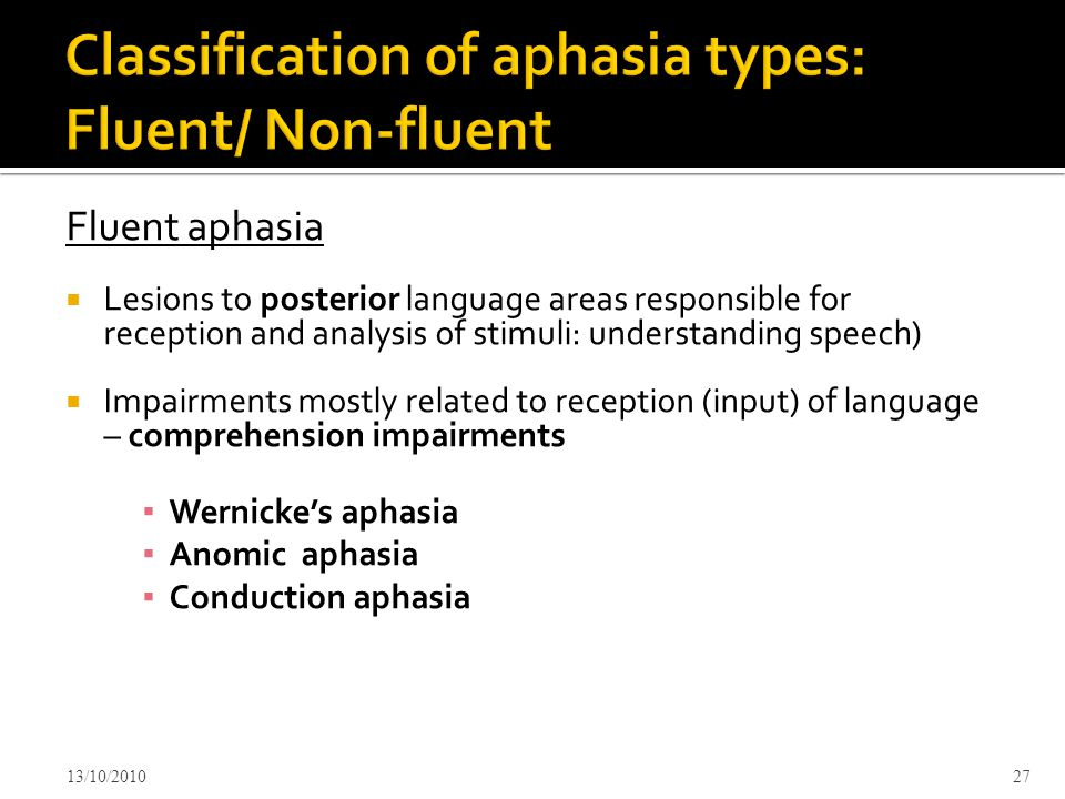 Fluent aphasia  Lesions to posterior language areas responsible for reception and analysis of stimuli: understanding speech)  Impairments mostly related to reception (input) of language – comprehension impairments ▪ Wernicke's aphasia ▪ Anomic aphasia ▪ Conduction aphasia 13/10/201027