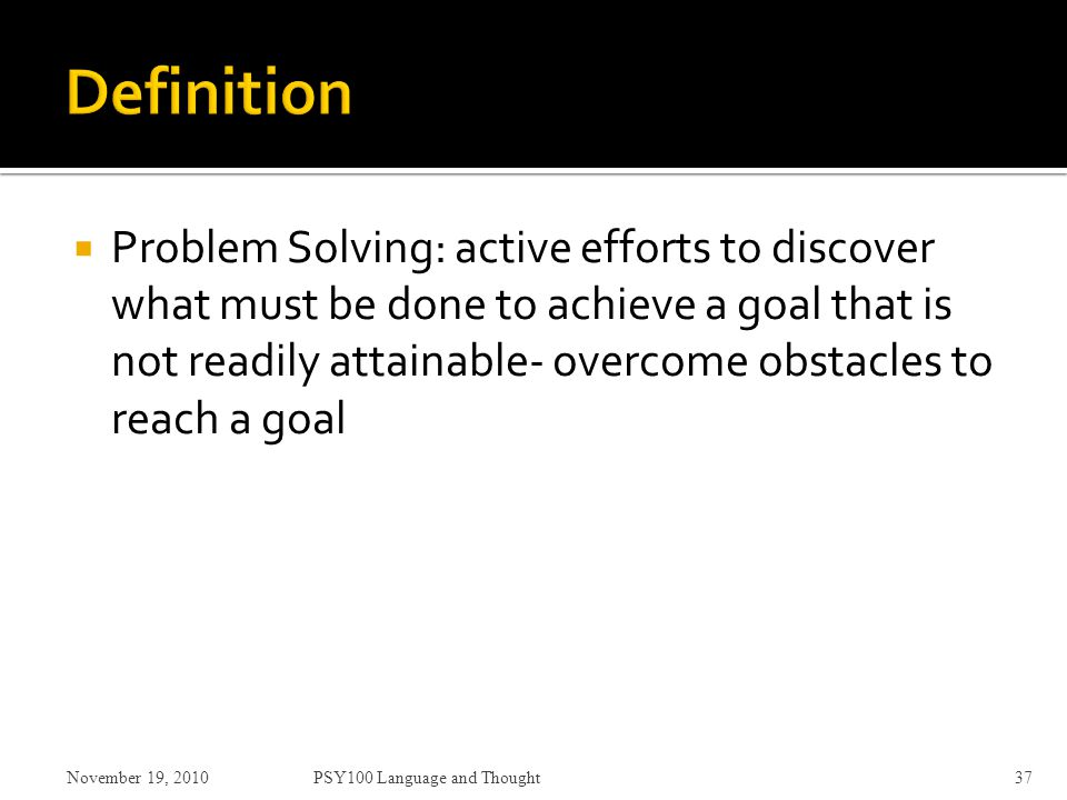  Problem Solving: active efforts to discover what must be done to achieve a goal that is not readily attainable- overcome obstacles to reach a goal November 19, 2010PSY100 Language and Thought37
